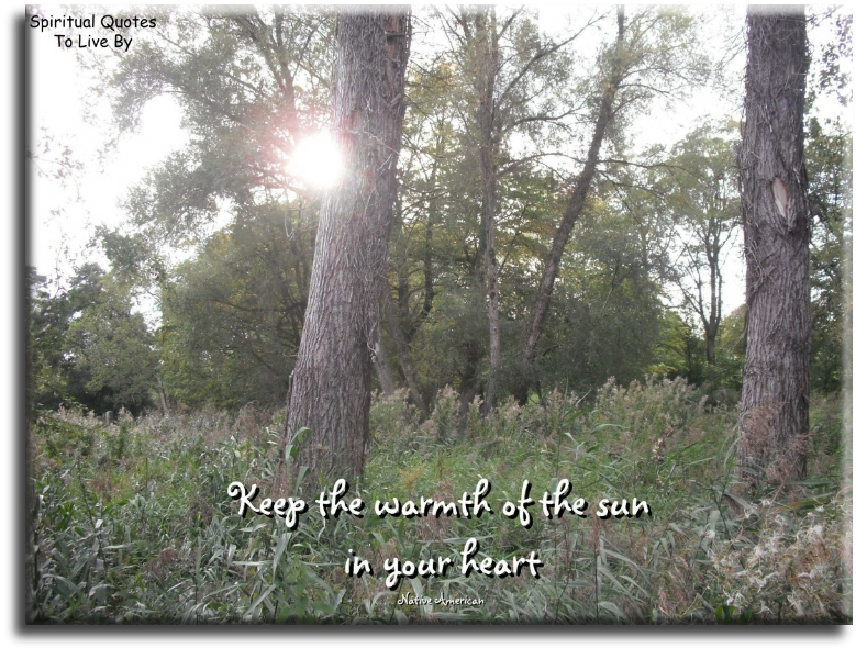 Native American quote: Keep the warmth of the sun in your heart. - Spiritual Quotes To Live By
