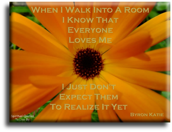 When I walk into a room I know that everyone loves me, I just don't expect them to realise it yet - Byron Katie - Spiritual Quotes To Live By