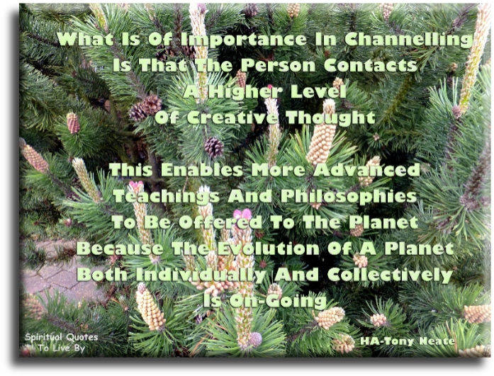 HA-Tony Neate quote: What is of importance in channelling is that the person contacts a higher level of creative thought.. - Spiritual Quotes To Live By