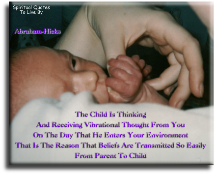 The child is thinking and receiving vibrations from you on the day that he enters your environment that is the reason that beliefs are transmitted.. - Abraham-Hicks - Spiritual Quotes To Live By