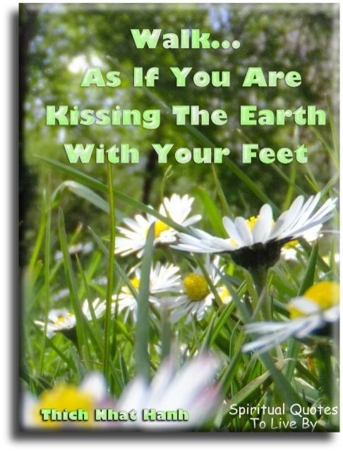 Thich Nhat Hanh quote: Walk as if you are kissing the earth with your feet - Spiritual Quotes To Live By