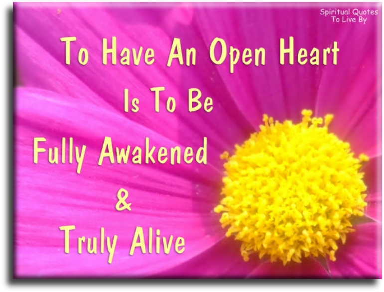 To have an open heart is to be fully Awakened and truly alive. (unknown) - Spiritual Quotes To Live By