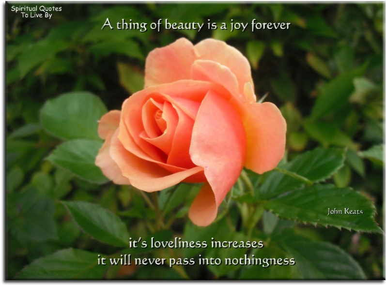 John Keats quote: A thing of beauty is a joy forever. It's loveliness increases, it will never pass into nothingness.  - Spiritual Quotes To Live By
