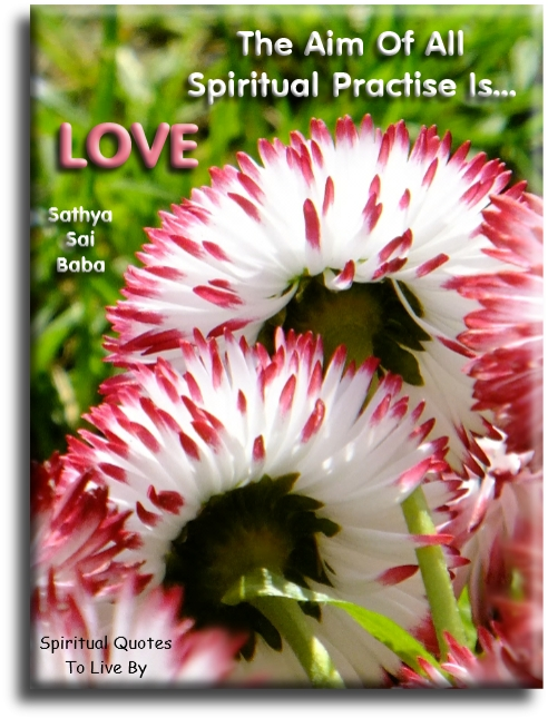 Sathya Sai Baba quote: The aim of all spiritual practice is love. - Spiritual Quotes To Live By