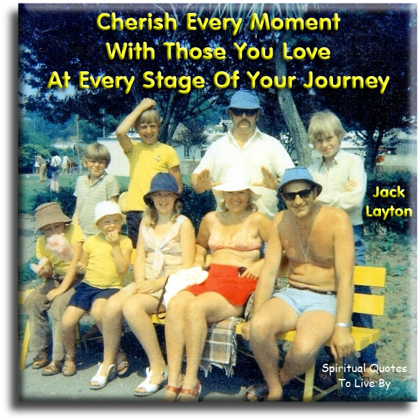 Jack Layton quote: Cherish every moment with those you love at every stage of your journey. - Spiritual Quotes To Live By