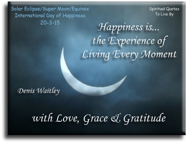 Denis Waitley Quote: Happiness Is The Experience Of Living Every Moment  With Love, Grace