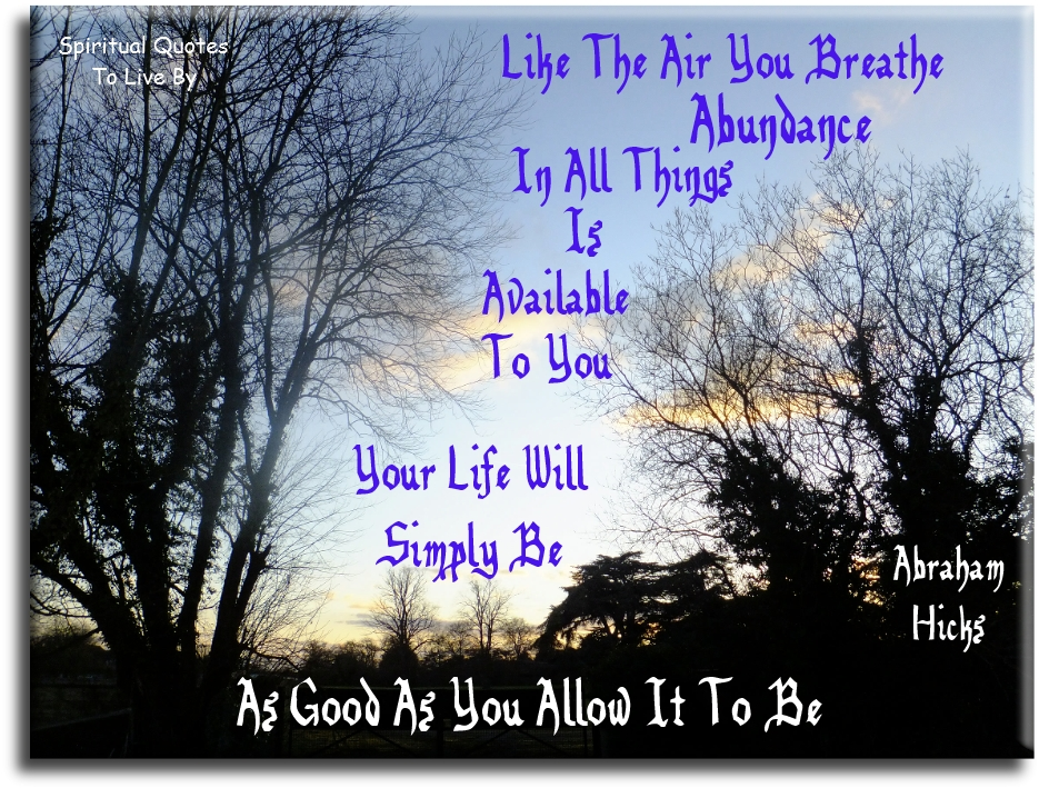 Like the air you breathe abundance in all things is available to you. Your life will simply be as good as you allow it to be - Abraham-Hicks - Spiritual Quotes To Live By
