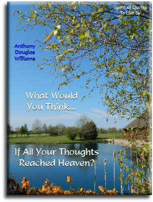 Anthony Douglas Williams quote: What would you think if all your thoughts reached Heaven? - Spiritual Quotes To Live By