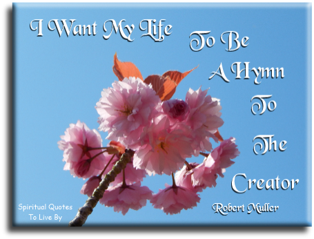 Robert Muller quote: I want my life to be a hymn to the Creator.  Spiritual Quotes To Live By