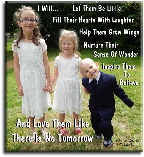I will let them be little. Fill their hearts with laughter. Help them grow wings. Nurture their sense of wonder. Inspire them to believe.. -  Spiritual Quotes To Live By