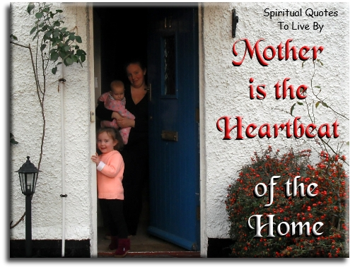 Mother is the heartbeat of the home - Spiritual Quotes To Live By