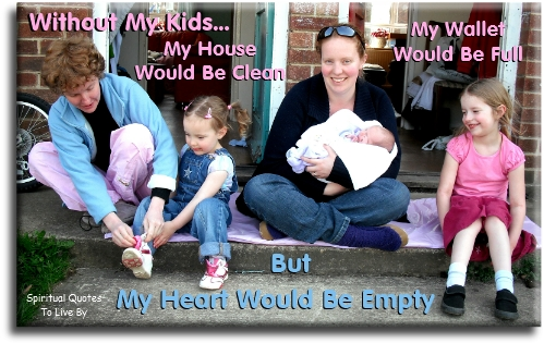 Without my kids, my house would be clean, my wallet would be full, but my heart would be empty. Spiritual Quotes To Live By