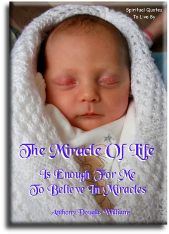 The miracle of life is enough for me to believe in miracles - Anthony Douglas Williams - Spiritual Quotes To Live By
