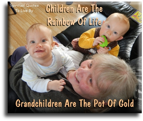 Children are the rainbow of life, grandchildren are the pot of gold. - (unknown) - Spiritual Quotes To Live By