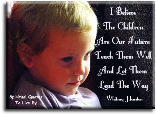 I believe the children are our future  Teach them well and let them lead the way - Whitney Houston - Spiritual Quotes To Live By