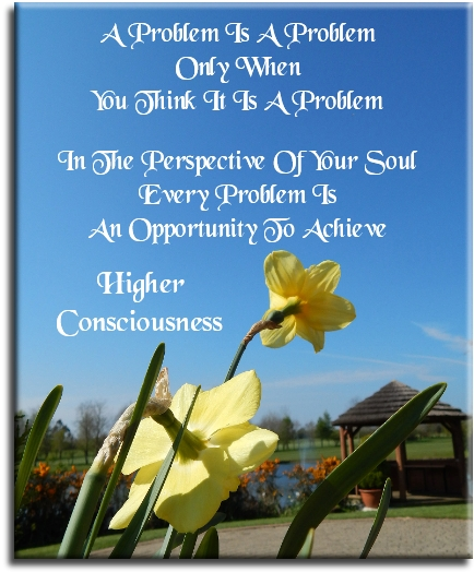 A problem is a problem only when you think it is a problem. In the perspective of your Soul, every problem is an opportunity to achieve higher consciousness (unknown) - Spiritual Quotes To Live By