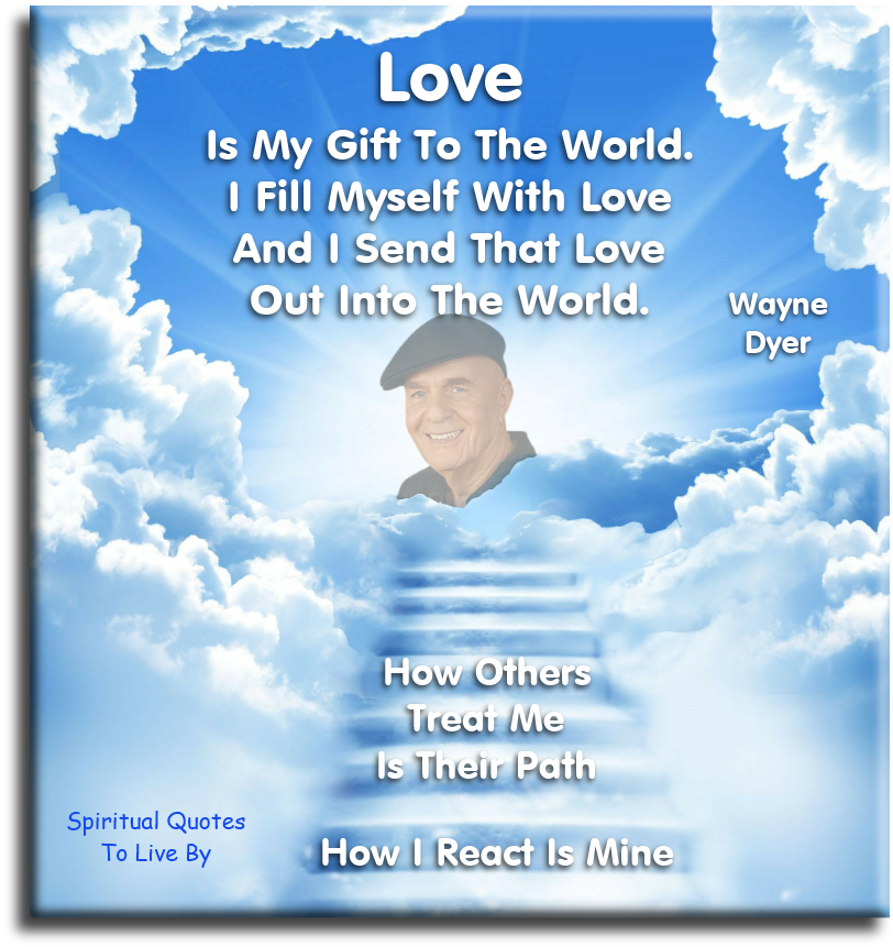 Wayne Dyer quote: Love is my gift to the world. I fill myself with love and I send that love out into the world. How others treat me is their path. How I react is mine. - Spiritual Quotes To Live By
