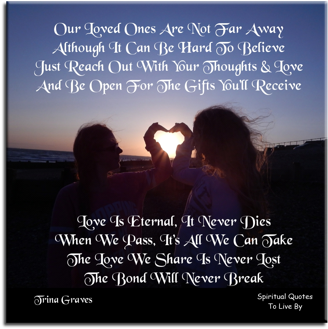 Love is eternal it never dies, when we pass it's all we can take, the love we share is never lost, the bond will never break - Trina Graves - Spiritual Quotes To Live By