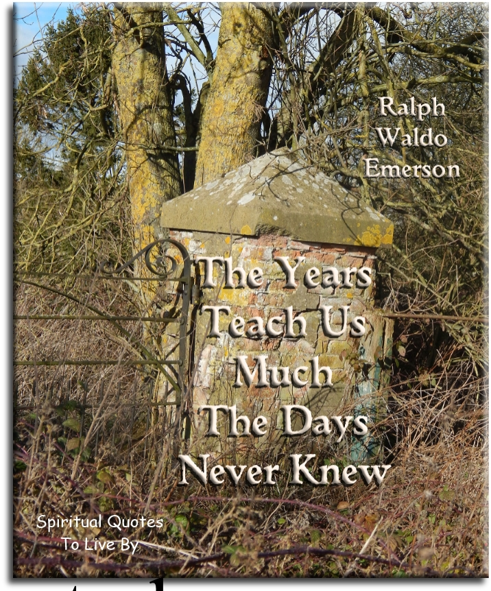 Ralph Waldo Emerson quote: The years teach us much the days never knew. Spiritual Quotes To Live By
