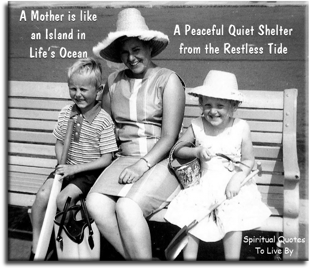 A mother is like an island in life's ocean, a peaceful quiet shelter from the restless tide - Spiritual Quotes To Live By