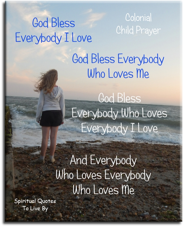 Colonial Childs Prayer: God bless everybody I love. God bless everybody who loves me. God bless everybody who loves everybody I love.. - Spiritual Quotes To Live By
