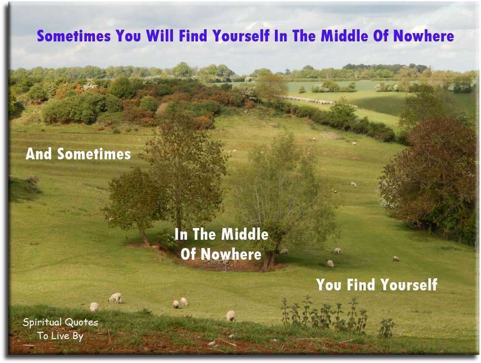 Sometimes you will find yourself in the middle of nowhere. And sometimes, in the middle of nowhere, you find yourself. - Spiritual Quotes To Live By