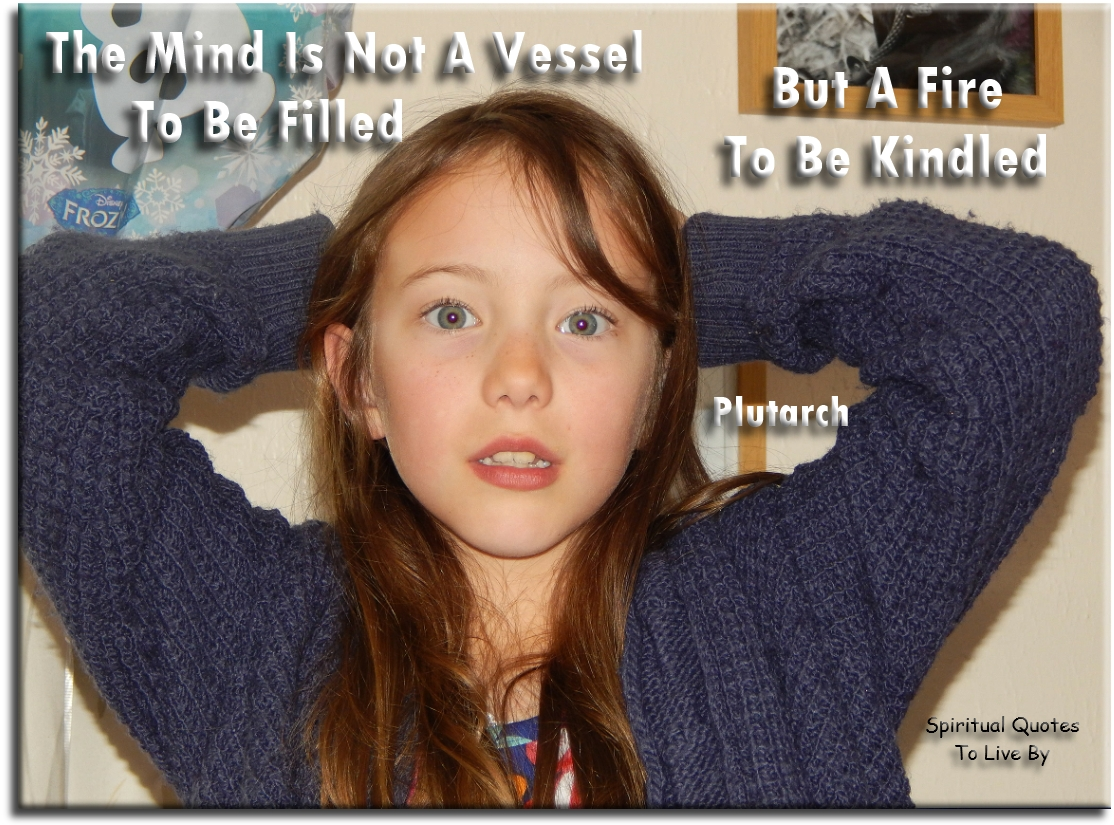 The mind is not a vessel to be filled, but a fire to be kindled - Plutarch - Spiritual Quotes To Live By