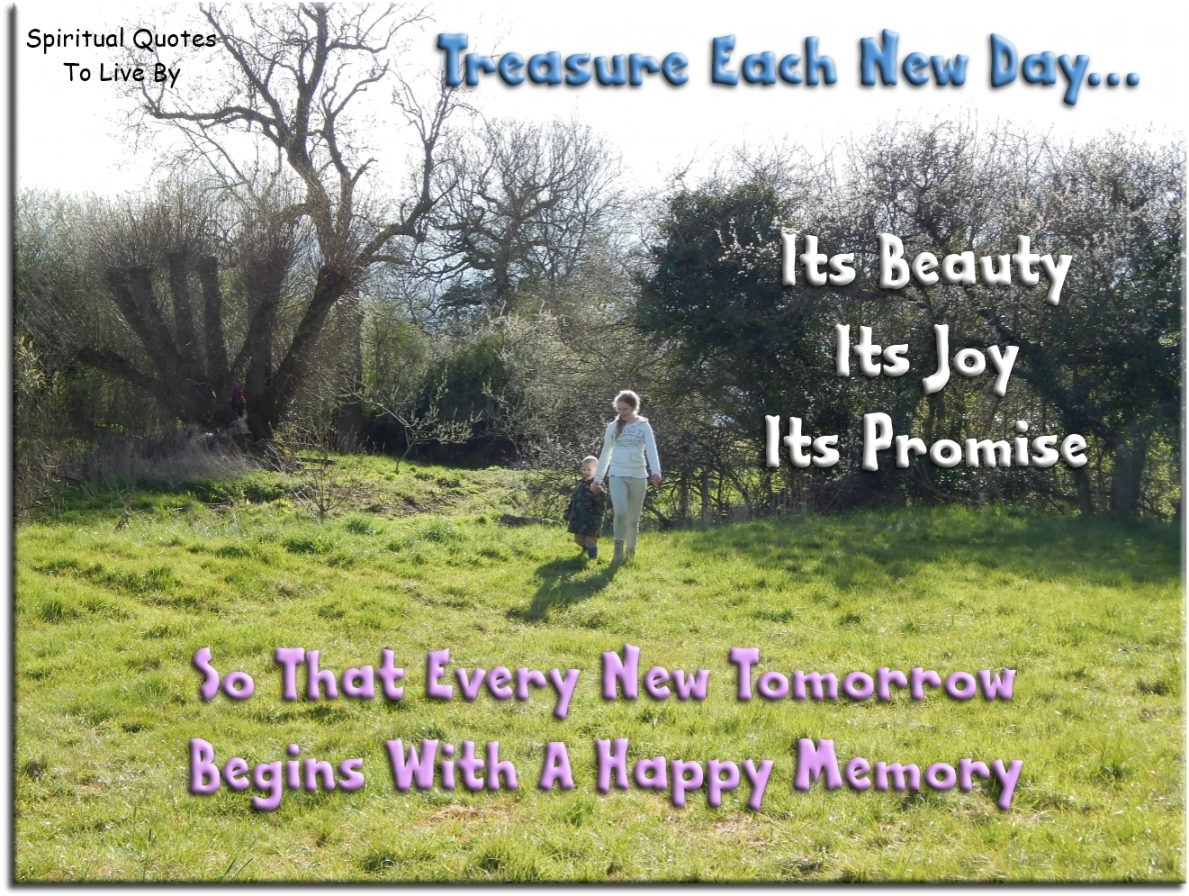 Treasure each new day - its beauty, its joy, its promise - so that every new tomorrow begins with a happy memory. (unknown) - Spiritual Quotes To Live By