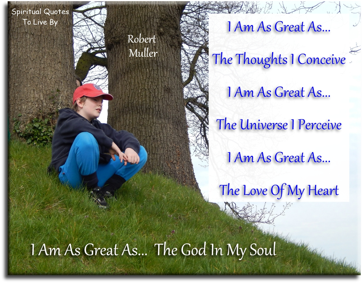 I am as great as the thoughts I conceive. I am as great as the Universe I perceive. I am as great as the love of my heart. I am as great as... - Robert Muller - Spiritual Quotes To Live By