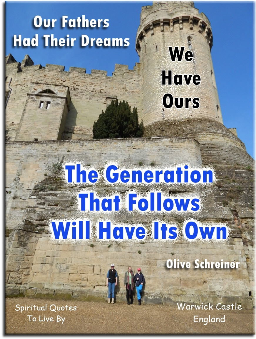 Our fathers had their dreams, we have ours, the generation that follows will have its own - Olive Schreiner - Spiritual Quotes To Live By