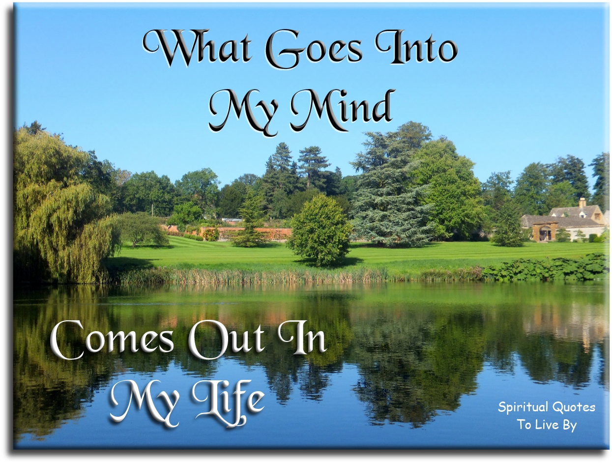What goes into my mind comes out in my life. (unknown) - Spiritual Quotes To Live By