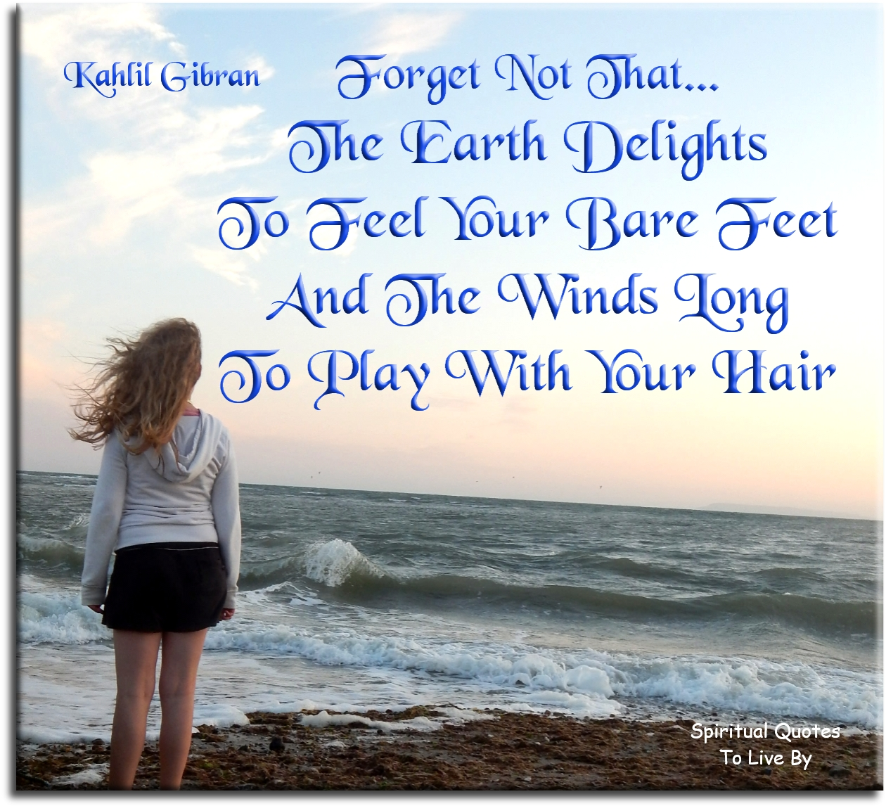 khalil Gibran quote: Forget not that the Earth delights to feel your bare feet and the winds long to play with your hair - Spiritual Quotes To Live By