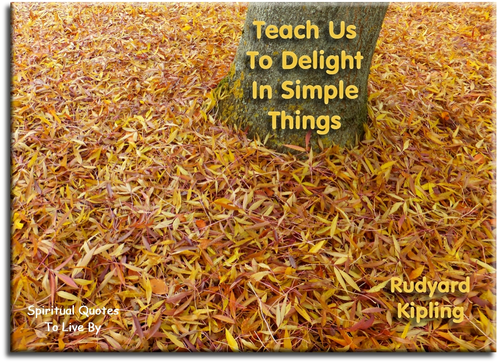 Rudyard Kipling quote: Teach us to delight in simple things.  - Spiritual Quotes To Live By