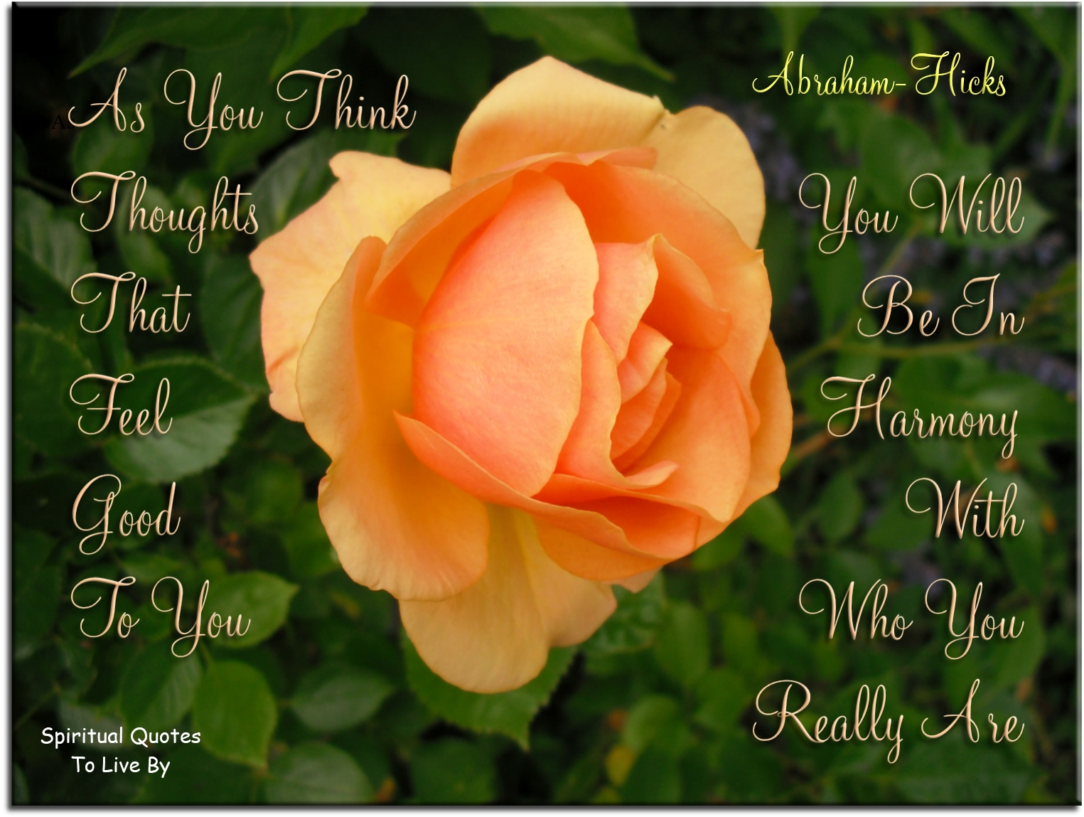 As you think thoughts that feel good to you, you will be in harmony with who you really are - Abraham-Hicks - Spiritual Quotes To Live By
