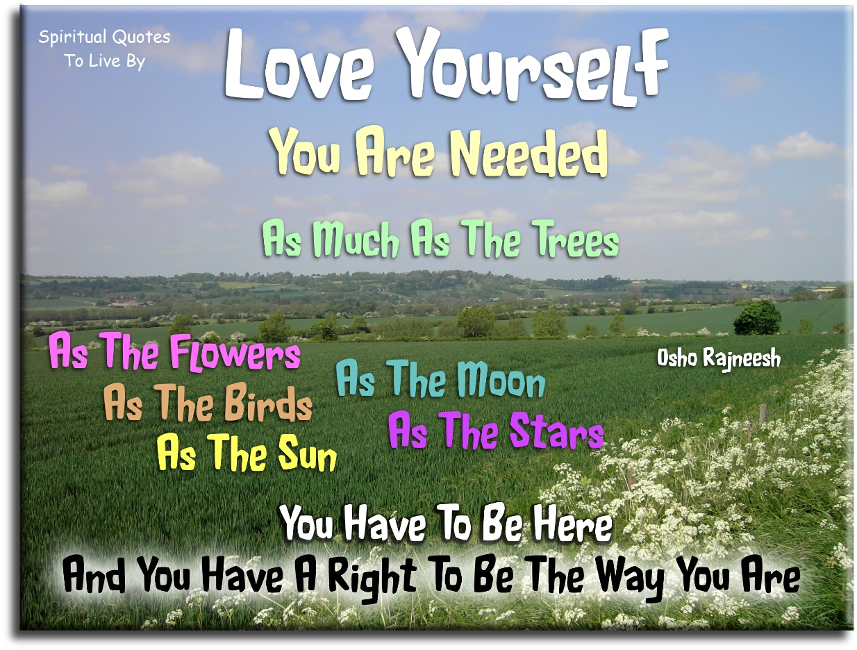 Osho Rajneesh quote: Love yourself. You are needed as much as the trees, as the flowers, as the birds, as the sun, as the moon, as the stars.. - Spiritual Quotes To Live By