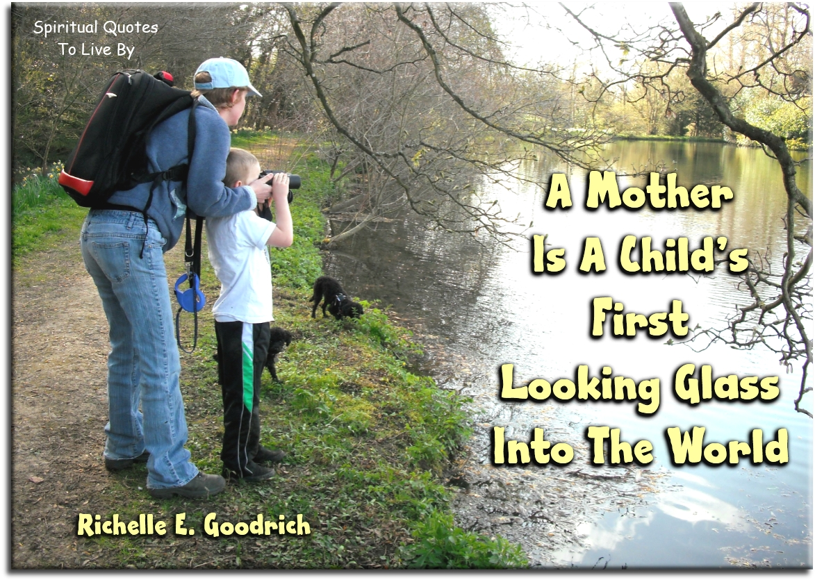A mother is a child's first looking glass into the world - Richelle E. Goodrich - Spiritual Quotes To Live By