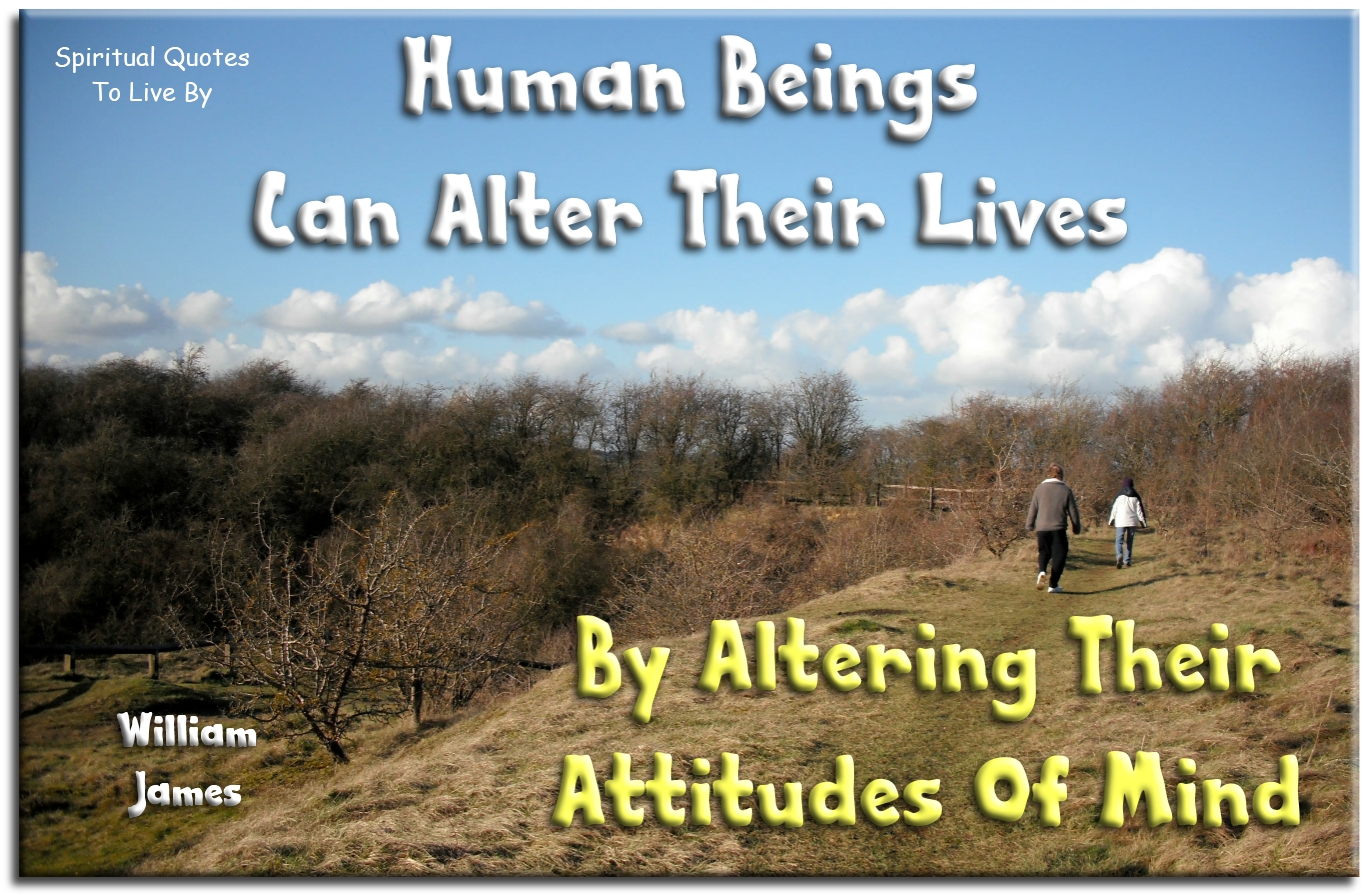William James quote: Human Beings can alter their lives by altering their attitudes of mind. Spiritual Quotes To Live By