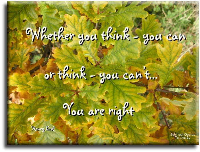 Henry Ford quote: Whether you think you can or you think you can't... you are right. - Spiritual Quotes To Live By