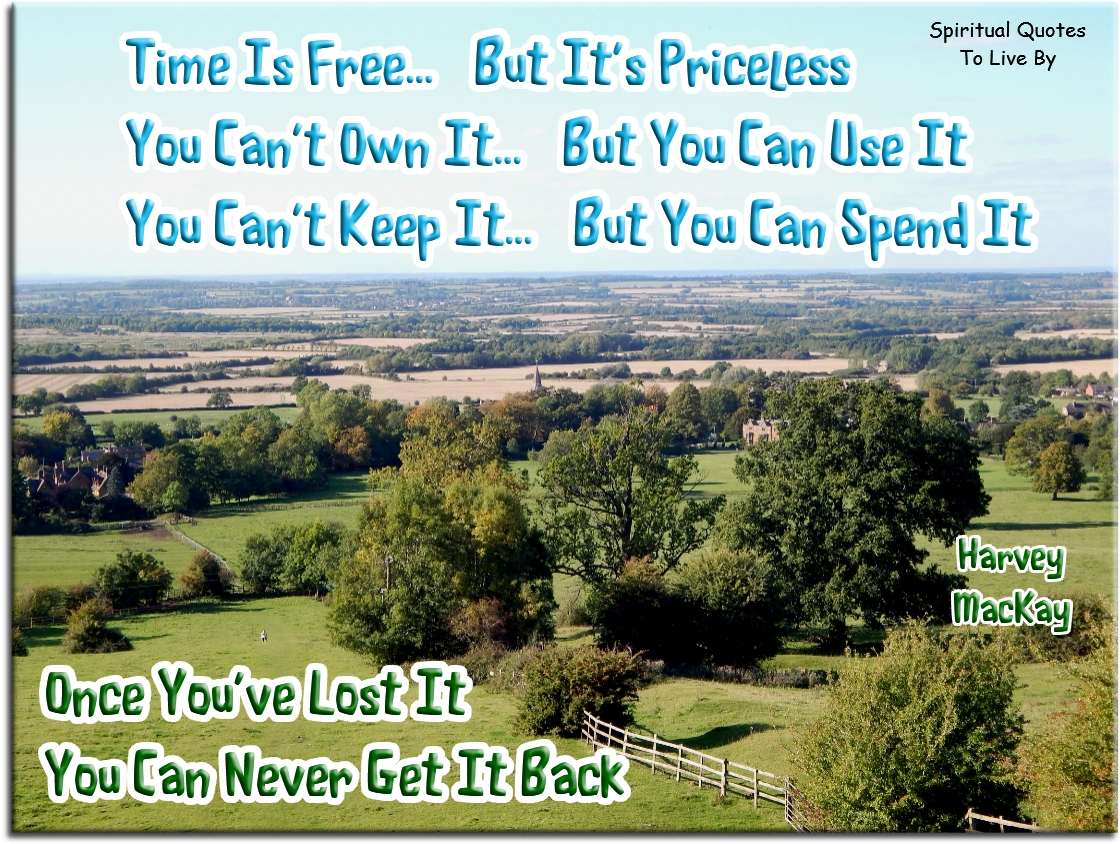 Time is free but it's priceless. You can't own it but you can use it.You can't keep it but you can spend it. Once you've lost it you can never get it back - Harvey MacKay - Spiritual Quotes To Live By