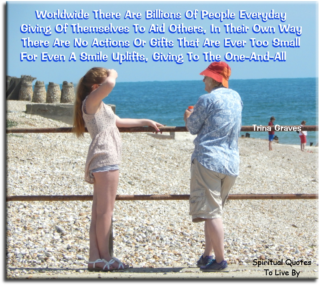 Worldwide there are billions of people everyday, giving of themselves to aid others in their own way, there are no actions or gifts that are.. - Trina Graves - Spiritual Quotes To Live By
