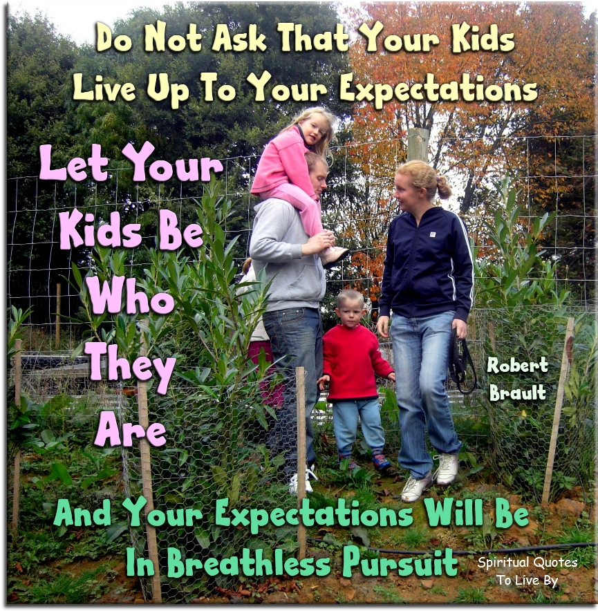 Robert Brault quote: Do not ask that your kids live up to your expectations. Let your kids be who they are, and your expectations will be in breathless pursuit. - Spiritual Quotes To Live By