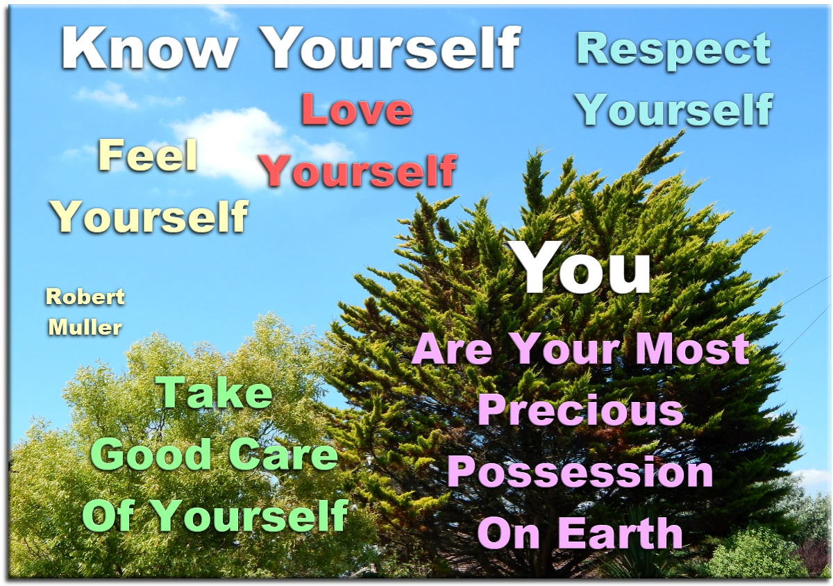 Robert Muller quote: Know yourself. Feel yourself. Love yourself. Respect yourself. Take good care of yourself. You are your most precious possession on Earth. Spiritual Quotes To Live By