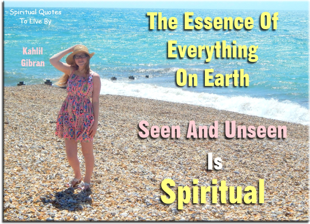 Kahlil Gibran quote: The essence of everything on Earth, seen and unseen, is spiritual. Spiritual Quotes To Live By