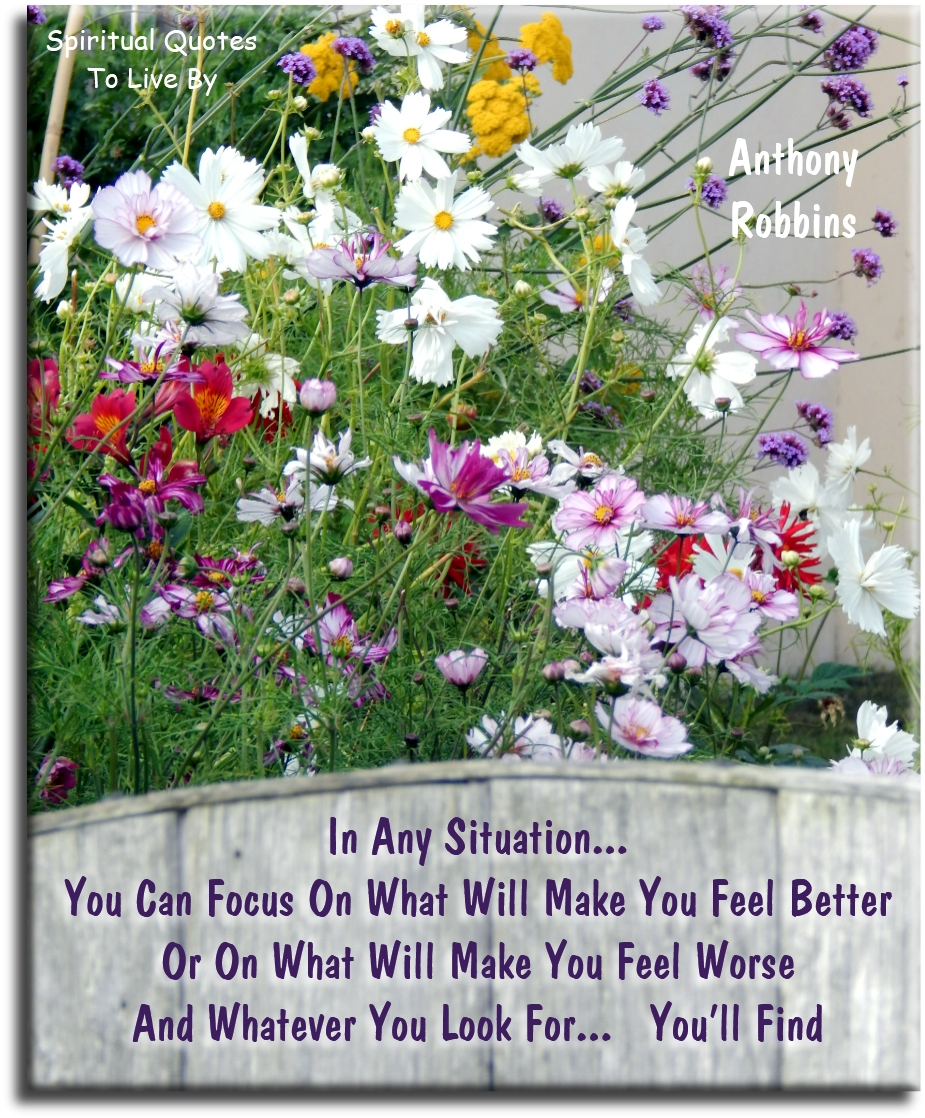 Anthony Robbins quote: In any situation, you can focus on what will make you feel better or on what will make you feel worse, and whatever you look for you'll find - Spiritual Quotes To Live By