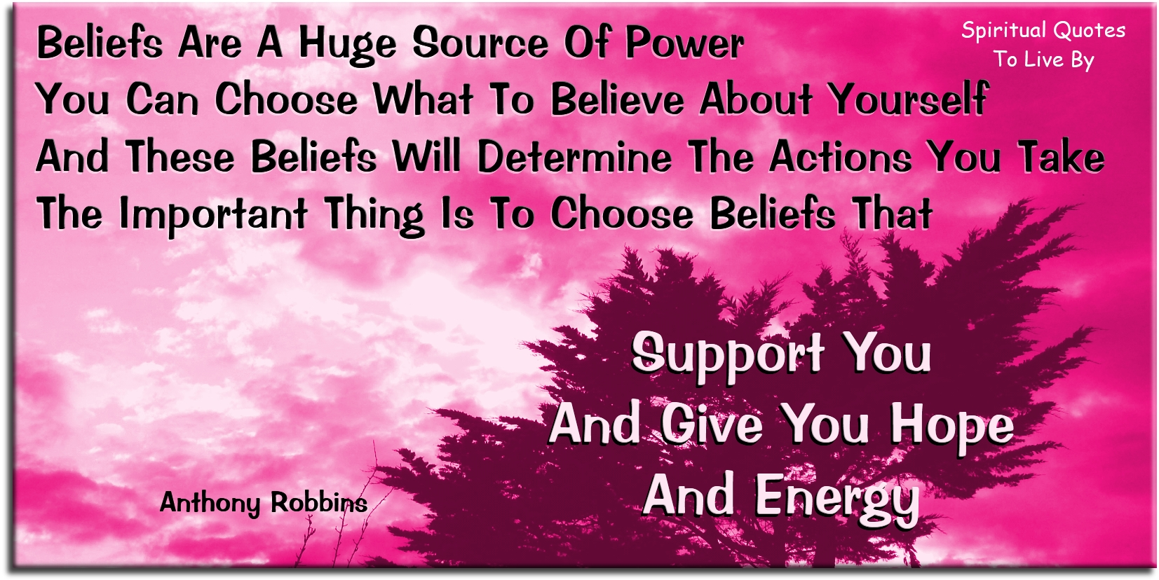 Anthony Robbins quote: Beliefs are a huge source of power. You can choose what to believe about yourself, and these beliefs will determine the actions you take. Spiritual Quotes To Live By