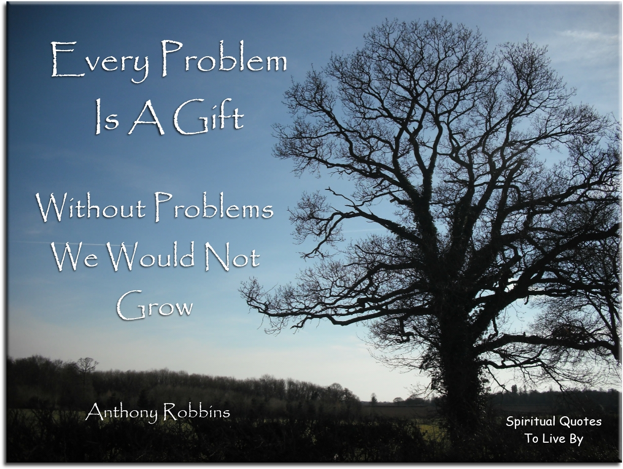 Anthony Robbins quote: Every problem is a gift.. Without problems we would not grow. - Spiritual Quotes To Live By