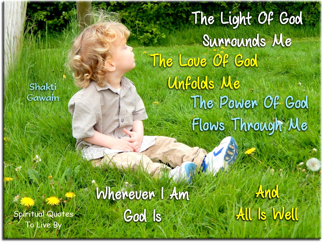 Shakti Gawain quote: The Light of God surrounds me. The Love of God unfolds me. The Power of God flows through me. Wherever I am God is and all is well. - Spiritual Quotes To Live By