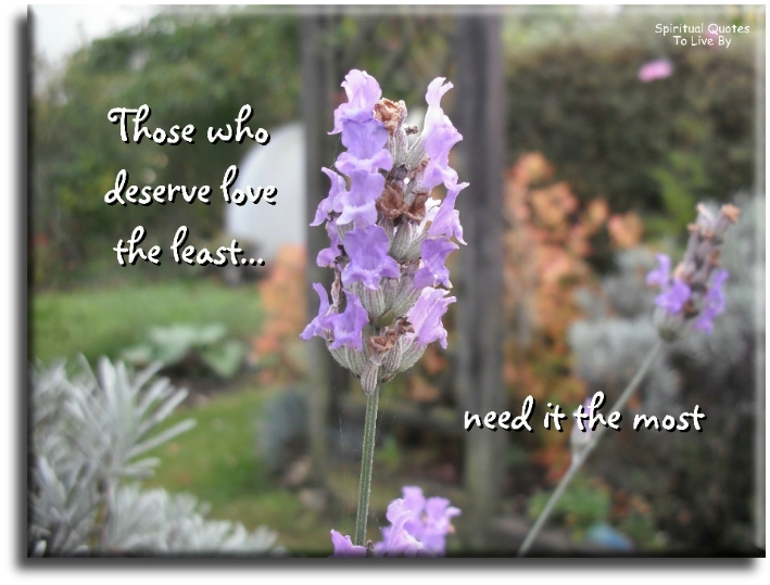 Those who deserve love the least, need it the most - Spiritual Quotes To Live By