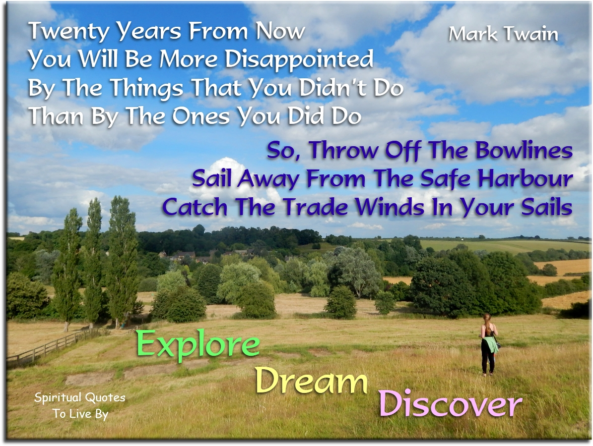 Mark Twain quote: Twenty years from now you will be more disappointed by the things that you didn't do than by the ones you did do.. - Spiritual Quotes To Live By