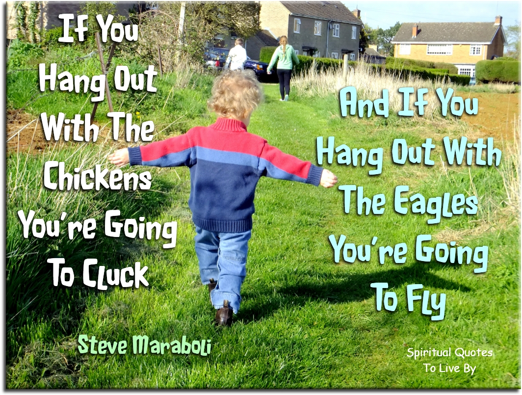 Steve Maraboli quote: If you hang out with the chickens, you're going to cluck and if you hang out with the eagles, you're going to fly. Spiritual Quotes To Live By